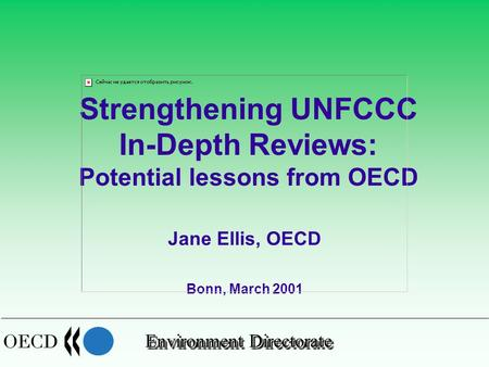 Environment Directorate Jane Ellis, OECD Bonn, March 2001 Strengthening UNFCCC In-Depth Reviews: Potential lessons from OECD.