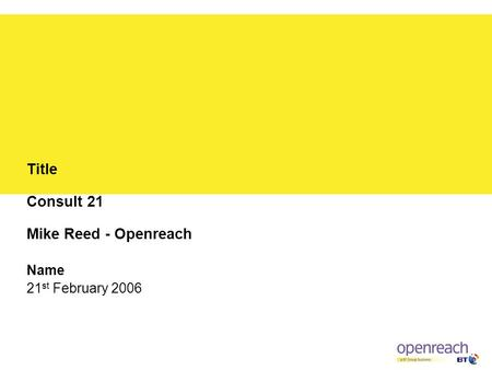 Title Consult 21 Mike Reed - Openreach Name 21 st February 2006.
