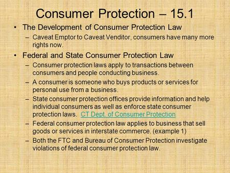 Consumer Protection – 15.1 The Development of Consumer Protection Law –Caveat Emptor to Caveat Venditor, consumers have many more rights now. Federal and.