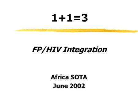 1+1=3 FP/HIV Integration Africa SOTA June 2002. Purpose of This Session ˜Review key concepts of new guidance ˜Reality check-in through small group discussion.