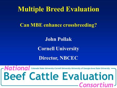 Multiple Breed Evaluation Can MBE enhance crossbreeding? John Pollak Cornell University Director, NBCEC.