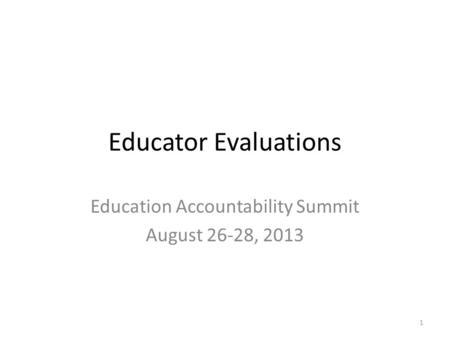 Educator Evaluations Education Accountability Summit August 26-28, 2013 1.