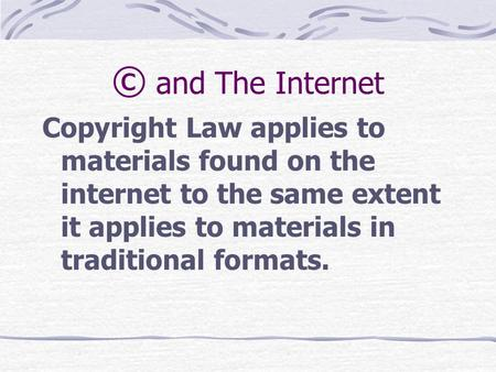 © and The Internet Copyright Law applies to materials found on the internet to the same extent it applies to materials in traditional formats.