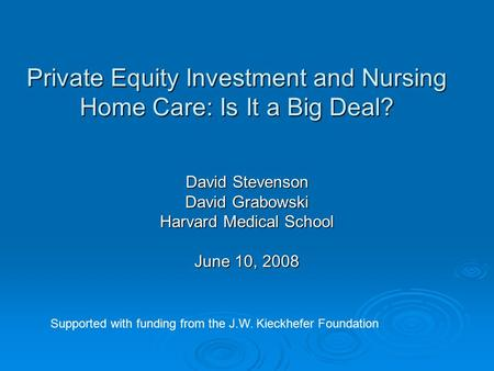 Private Equity Investment and Nursing Home Care: Is It a Big Deal? David Stevenson David Grabowski Harvard Medical School June 10, 2008 Supported with.