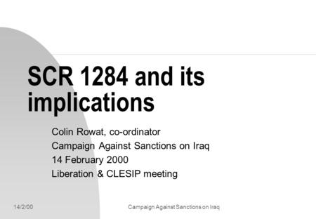 14/2/00Campaign Against Sanctions on Iraq SCR 1284 and its implications Colin Rowat, co-ordinator Campaign Against Sanctions on Iraq 14 February 2000 Liberation.