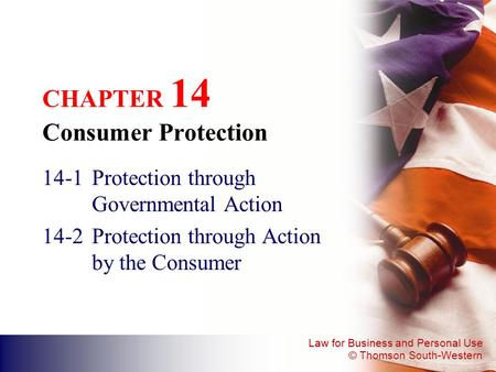 Law for Business and Personal Use © Thomson South-Western CHAPTER 14 Consumer Protection 14-1Protection through Governmental Action 14-2Protection through.