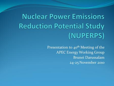 Presentation to 40 th Meeting of the APEC Energy Working Group Brunei Darussalam 24-25 November 2010.