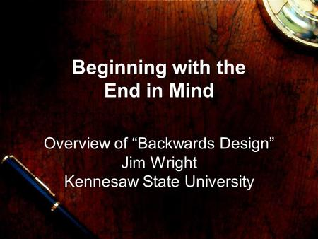 "Beginning with the End in Mind Overview of ""Backwards Design"" Jim Wright Kennesaw State University."