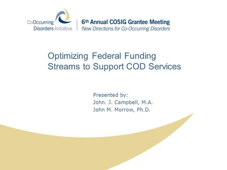 Presented by: John. J. Campbell, M.A. John M. Morrow, Ph.D. Optimizing Federal Funding Streams to Support COD Services.