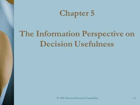 © 2006 Pearson Education Canada Inc.5-1 Chapter 5 The Information Perspective on Decision Usefulness.