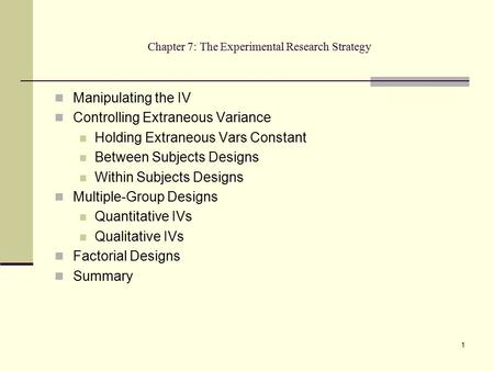 1 Chapter 7: The Experimental Research Strategy Manipulating the IV Controlling Extraneous Variance Holding Extraneous Vars Constant Between Subjects Designs.