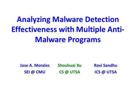 Analyzing Malware Detection Effectiveness with Multiple Anti- Malware Programs Shouhuai Xu UTSA Ravi Sandhu UTSA Jose A. Morales CMU.