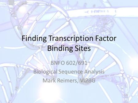 Finding Transcription Factor Binding Sites BNFO 602/691 Biological Sequence Analysis Mark Reimers, VIPBG.