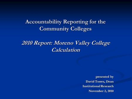 Accountability Reporting for the Community Colleges 2010 Report: Moreno Valley College Calculation presented by presented by David Torres, Dean Institutional.