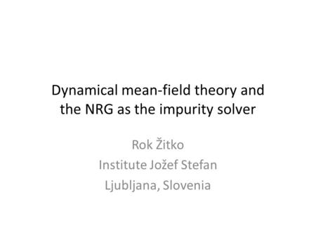 Dynamical mean-field theory and the NRG as the impurity solver Rok Žitko Institute Jožef Stefan Ljubljana, Slovenia.