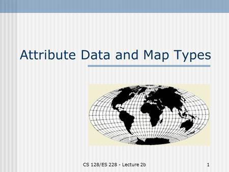 CS 128/ES 228 - Lecture 2b1 Attribute Data and Map Types.