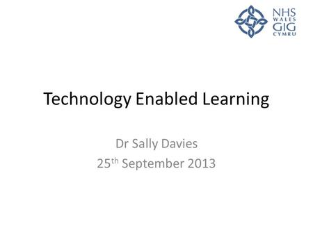 Technology Enabled Learning Dr Sally Davies 25 th September 2013.