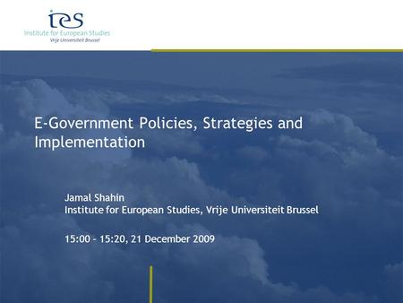 E-Government Policies, Strategies and Implementation Jamal Shahin Institute for European Studies, Vrije Universiteit Brussel 15:00 – 15:20, 21 December.