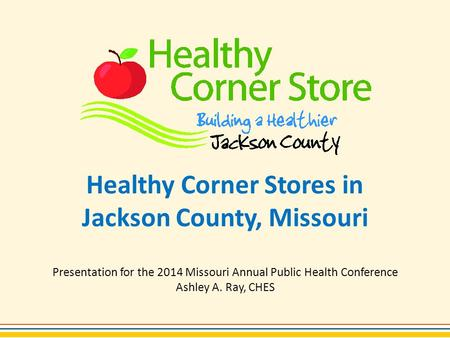 Healthy Corner Stores in Jackson County, Missouri Presentation for the 2014 Missouri Annual Public Health Conference Ashley A. Ray, CHES.