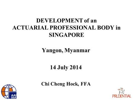 DEVELOPMENT of an ACTUARIAL PROFESSIONAL BODY in SINGAPORE Yangon, Myanmar 14 July 2014 Chi Cheng Hock, FFA.