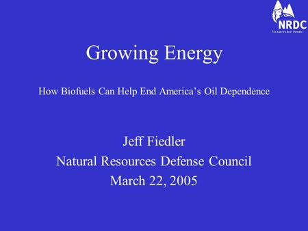 Growing Energy How Biofuels Can Help End America's Oil Dependence Jeff Fiedler Natural Resources Defense Council March 22, 2005.