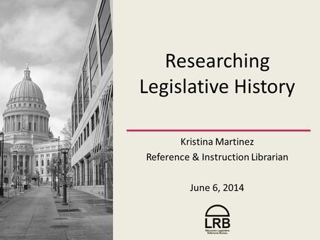 Researching Legislative History Kristina Martinez Reference & Instruction Librarian June 6, 2014.
