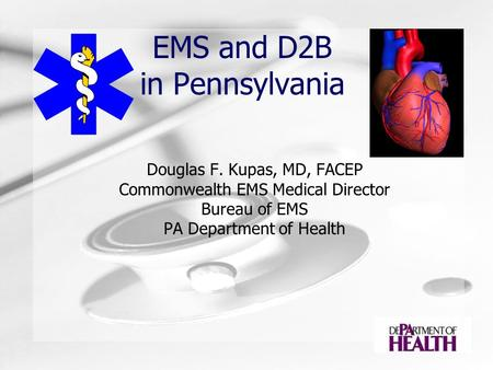 EMS and D2B in Pennsylvania Douglas F. Kupas, MD, FACEP Commonwealth EMS Medical Director Bureau of EMS PA Department of Health.