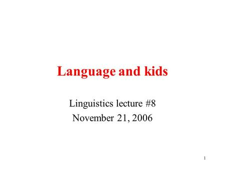 1 Language and kids Linguistics lecture #8 November 21, 2006.