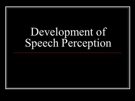 Development of Speech Perception. Issues in the development of speech perception Are the mechanisms peculiar to speech perception evident in young infants?