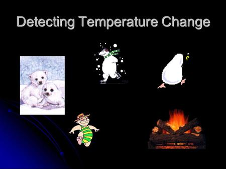 Detecting Temperature Change. External temperature change Skin is the barrier between our body and the external environment and can be 2 or 3 degrees.