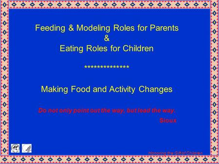 Honoring the Gift of Children Feeding & Modeling Roles for Parents & Eating Roles for Children ************** Making Food and Activity Changes Do not only.