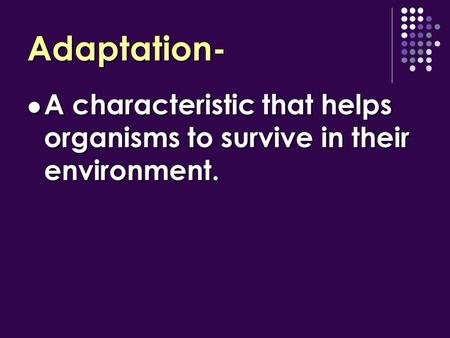 Adaptation- A characteristic that helps organisms to survive in their environment. A characteristic that helps organisms to survive in their environment.