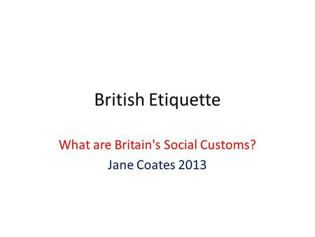 What are Britain's Social Customs? Jane Coates 2013