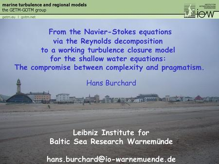 Hans Burchard Leibniz Institute for Baltic Sea Research Warnemünde From the Navier-Stokes equations via the Reynolds decomposition.