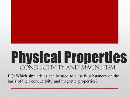 Physical Properties Conductivity and Magnetism EQ: Which similarities can be used to classify substances on the basis of their conductivity and magnetic.