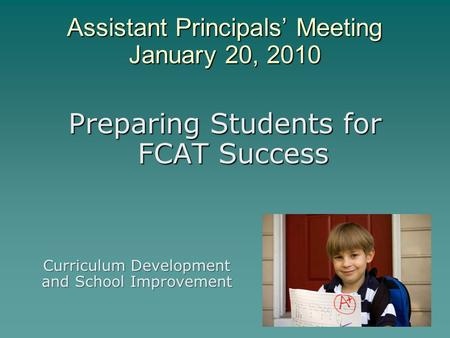 Assistant Principals' Meeting January 20, 2010 Preparing Students for FCAT Success Curriculum Development and School Improvement.