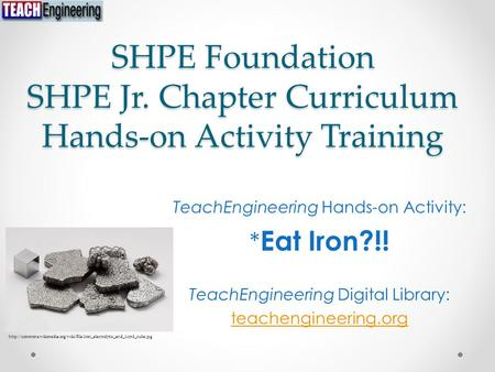SHPE Foundation SHPE Jr. Chapter Curriculum Hands-on Activity Training TeachEngineering Hands-on Activity: * Eat Iron?!! TeachEngineering Digital Library:
