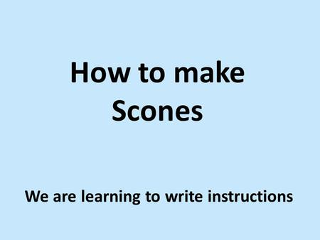 How to make Scones We are learning to write instructions.