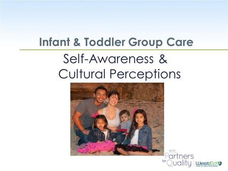 WestEd.org Infant & Toddler Group Care Self-Awareness & Cultural Perceptions.