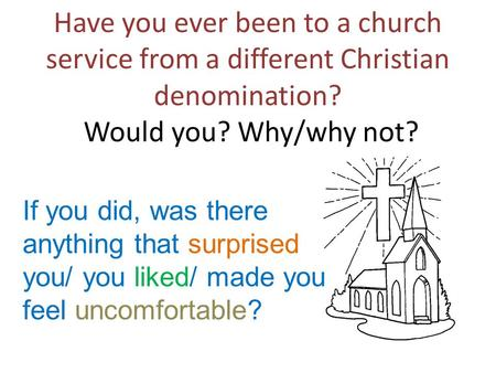 Have you ever been to a church service from a different Christian denomination? Would you? Why/why not? If you did, was there anything that surprised you/
