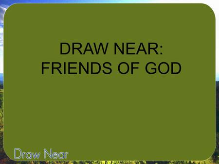 "DRAW NEAR: FRIENDS OF GOD. James 2:23-""The Scripture was fulfilled that says, 'Abraham believed God, and it was credited to him as righteousness,' and."