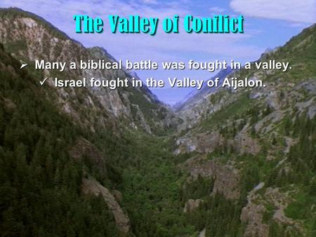 1 The Valley of Conflict The Valley of Conflict  Many a biblical battle was fought in a valley. Israel fought in the Valley of Aijalon. Israel fought.