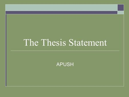 The Thesis Statement APUSH. What is it?  Provides an answer to all parts of the question  Sets forth a central arguable position in response to question;