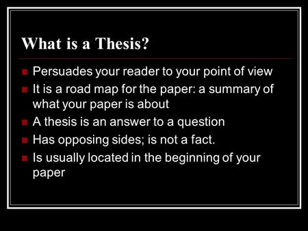 What is a Thesis? Persuades your reader to your point of view It is a road map for the paper: a summary of what your paper is about A thesis is an answer.