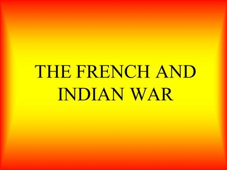 THE FRENCH AND INDIAN WAR. In this section, you will learn of Britain's victory in the French and Indian war, and how it forced France to give up its.