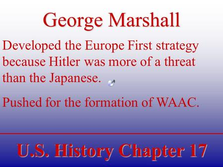 U.S. History Chapter 17 George Marshall Developed the Europe First strategy because Hitler was more of a threat than the Japanese. Pushed for the formation.