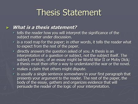 Thesis Statement ► What is a thesis statement?  tells the reader how you will interpret the significance of the subject matter under discussion.  is.