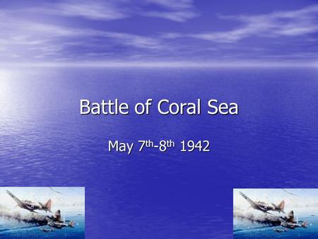 Battle of Coral Sea May 7 th -8 th 1942. Why did it start? The Reason why the battle of Coral Sea started is because the Japanese were into capturing.