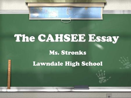 The CAHSEE Essay Ms. Stronks Lawndale High School.