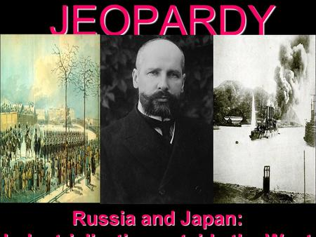 JEOPARDY Russia and Japan: Industrialization outside the West.